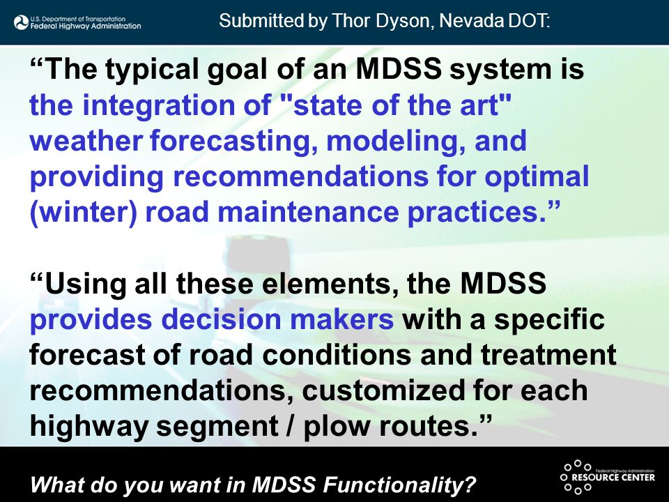 The typical goal of an MDSS system is the integration of state of the art weather forecasting, modeling, and providing recommendations for optimal (winter) road maintenance practices. Using all these elements, the MDSS provides decision makers with a specific forecast of road conditions and treatment recommendations, customized for each highway segment / plow routes. What do you want in MDSS Functionality.