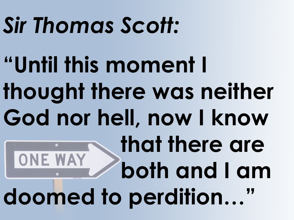 Sir Thomas Scott: Until this moment I thought there was neither God nor hell, now I know that there are both and I am doomed to perdition…