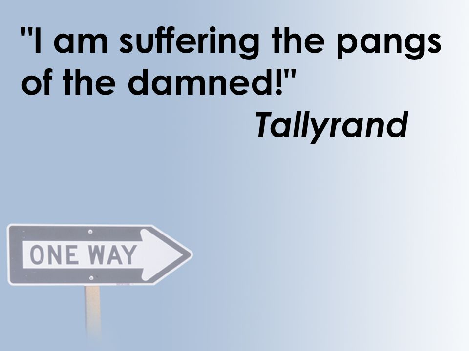 I am suffering the pangs of the damned! Tallyrand