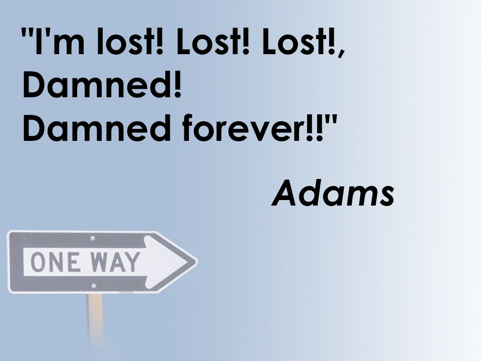 I m lost! Lost! Lost!, Damned! Damned forever!! Adams