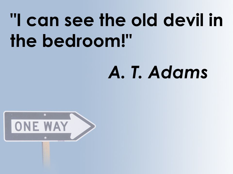 I can see the old devil in the bedroom! A. T. Adams