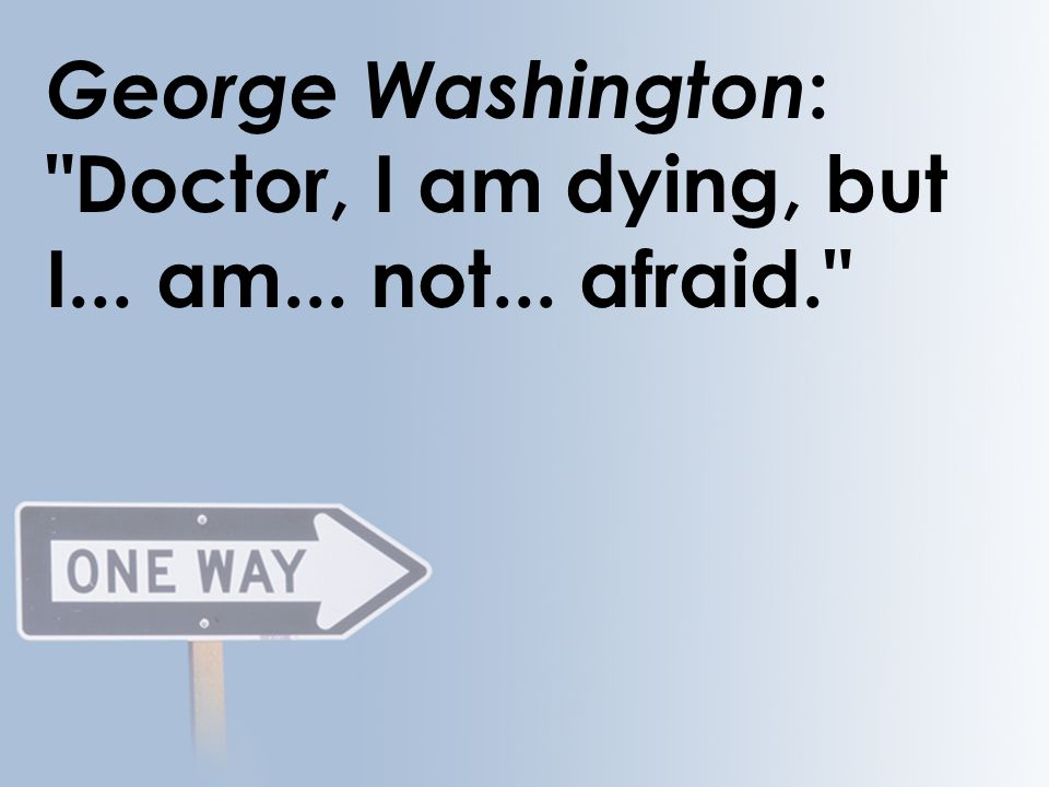 George Washington : Doctor, I am dying, but I... am... not... afraid.