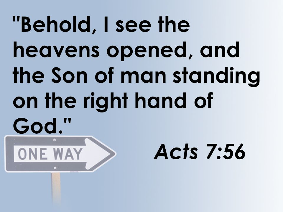 Behold, I see the heavens opened, and the Son of man standing on the right hand of God. Acts 7:56