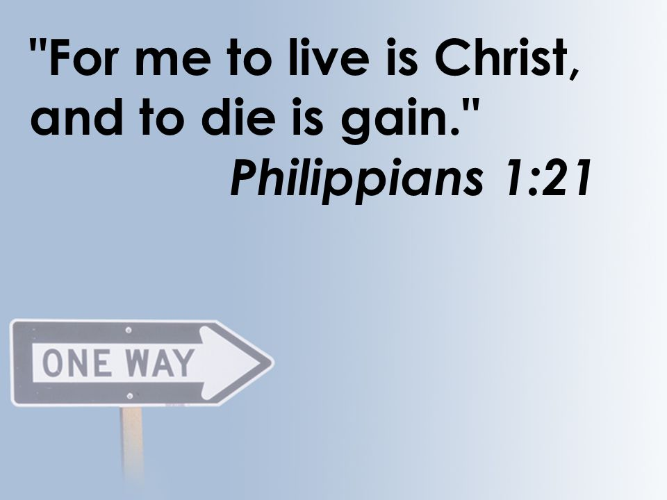 For me to live is Christ, and to die is gain. Philippians 1:21