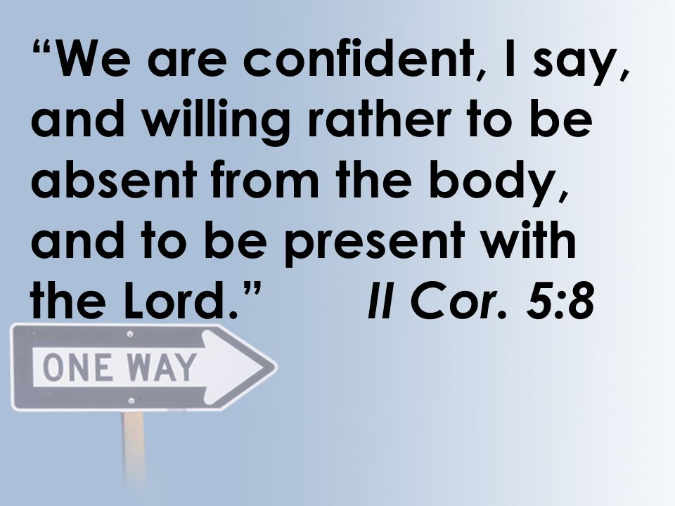 """We are confident, I say, and willing rather to be absent from the body, and to be present with the Lord."" II Cor. 5:8"