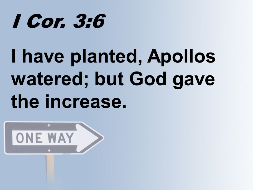 I Cor. 3:6 I have planted, Apollos watered; but God gave the increase.