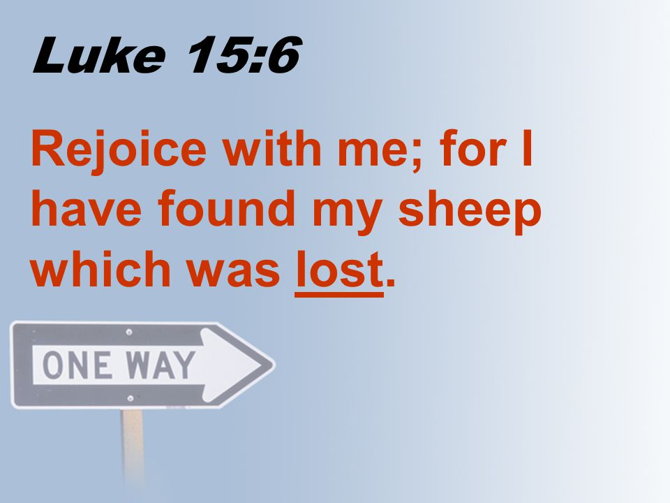 Luke 15:9-10 9 And when she hath found it, she calleth her friends and her neighbours together, saying, Rejoice with me; for I have found the piece which I had lost.
