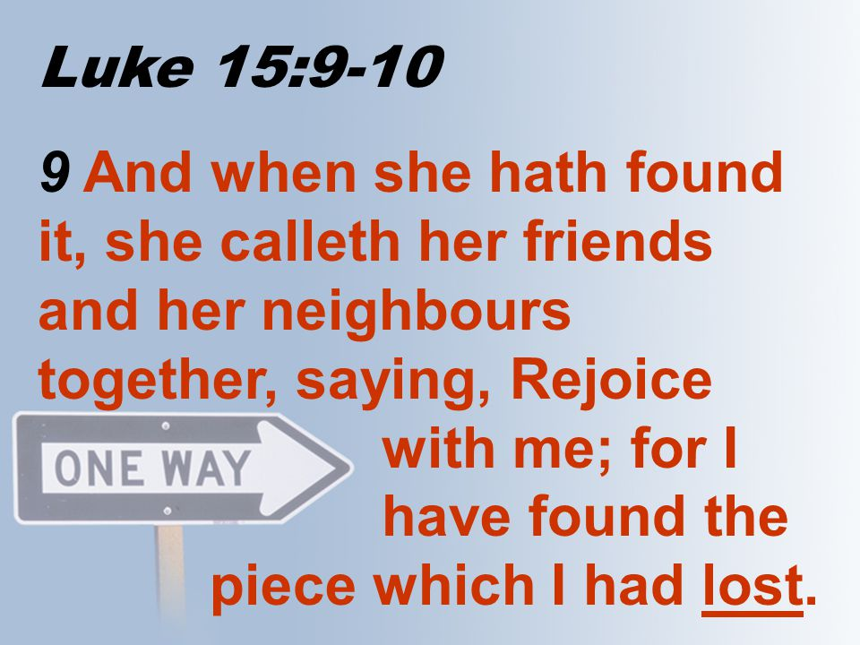Luke 15:9-10 9 And when she hath found it, she calleth her friends and her neighbours together, saying, Rejoice with me; for I have found the piece wh