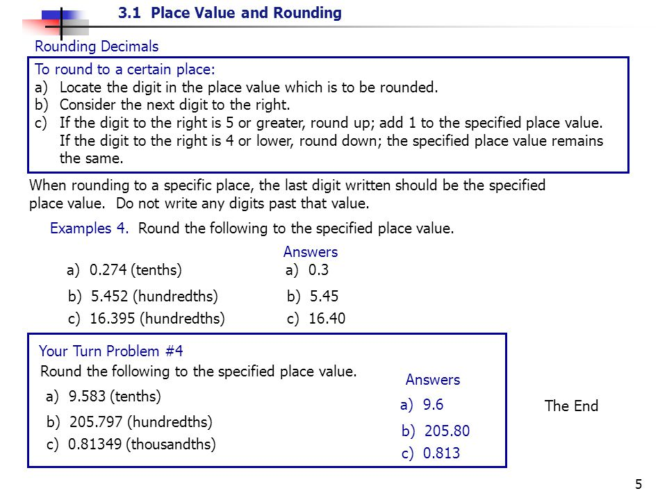 3.1 Place Value and Rounding 5 Rounding Decimals To round to a certain place: a) Locate the digit in the place value which is to be rounded. b) Consid