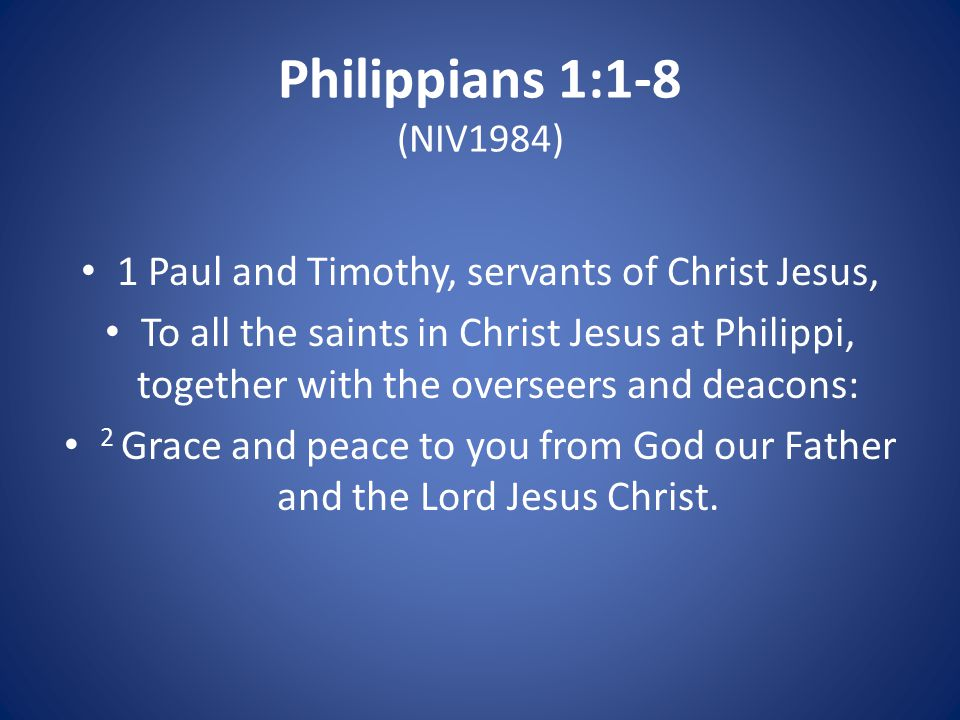 Philippians 1:1-8 (NIV1984) 1 Paul and Timothy, servants of Christ Jesus, To all the saints in Christ Jesus at Philippi, together with the overseers and deacons: 2 Grace and peace to you from God our Father and the Lord Jesus Christ.