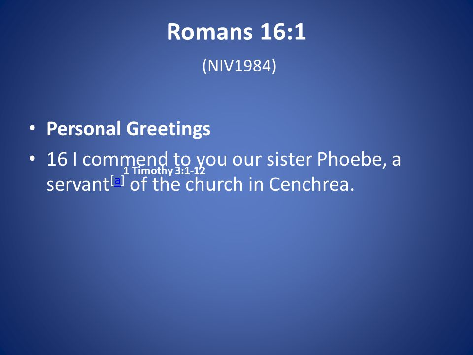 Romans 16:1 (NIV1984) Personal Greetings 16 I commend to you our sister Phoebe, a servant [a] of the church in Cenchrea.a 1 Timothy 3:1-12