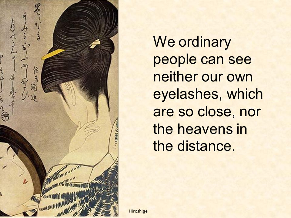 We ordinary people can see neither our own eyelashes, which are so close, nor the heavens in the distance.