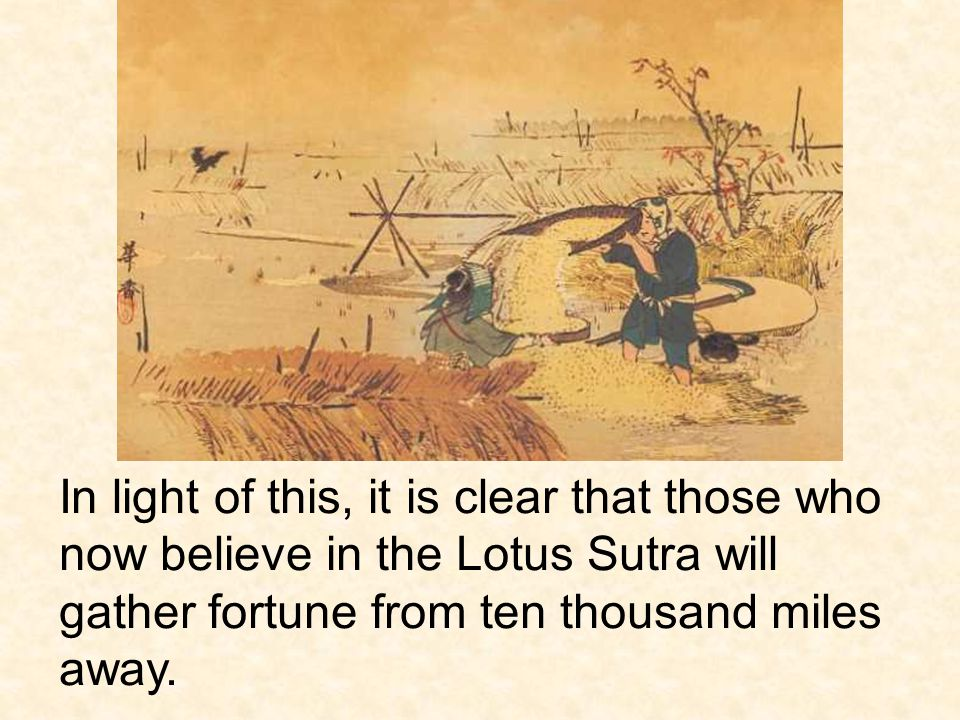 In light of this, it is clear that those who now believe in the Lotus Sutra will gather fortune from ten thousand miles away.