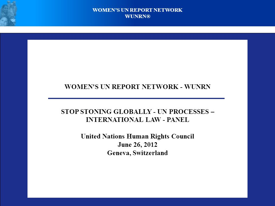 WOMEN'S UN REPORT NETWORK - WUNRN STOP STONING GLOBALLY - UN PROCESSES – INTERNATIONAL LAW - PANEL United Nations Human Rights Council June 26, 2012 G