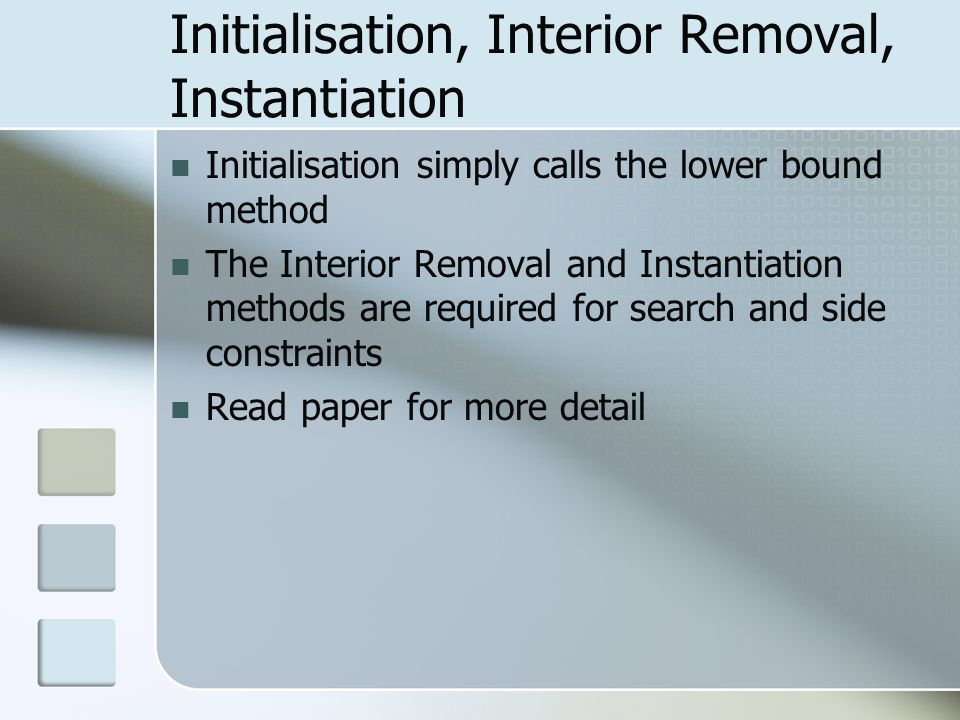 Initialisation, Interior Removal, Instantiation Initialisation simply calls the lower bound method The Interior Removal and Instantiation methods are required for search and side constraints Read paper for more detail