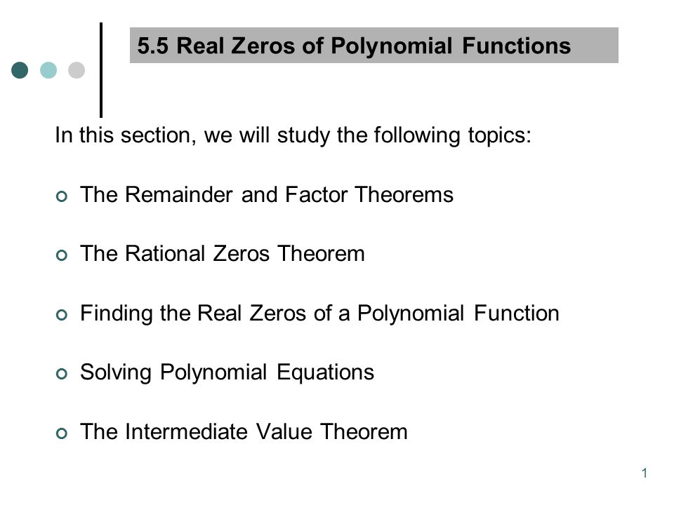 1 5.5 Real Zeros of Polynomial Functions In this section, we will study the following topics: The Remainder and Factor Theorems The Rational Zeros Theorem Finding the Real Zeros of a Polynomial Function Solving Polynomial Equations The Intermediate Value Theorem