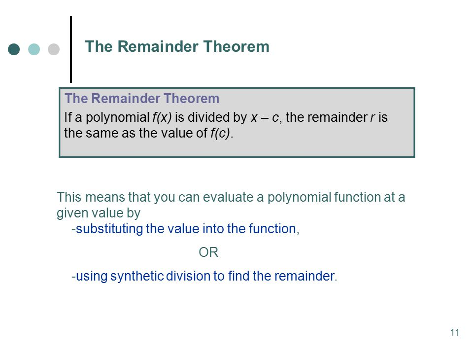 11 The Remainder Theorem This means that you can evaluate a polynomial function at a given value by -substituting the value into the function, OR -using synthetic division to find the remainder.