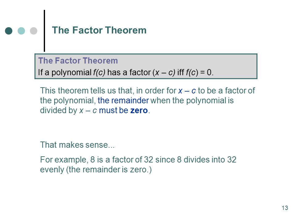13 The Factor Theorem If a polynomial f(c) has a factor (x – c) iff f(c) = 0.