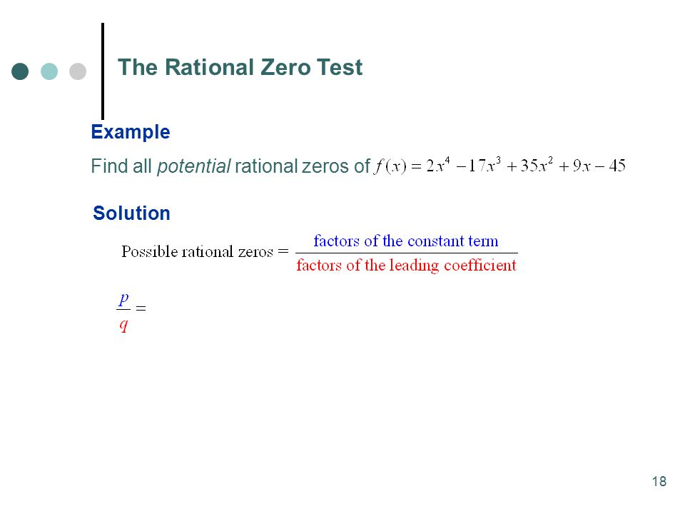 18 The Rational Zero Test Example Find all potential rational zeros of Solution