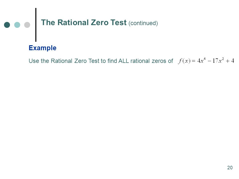 20 The Rational Zero Test (continued) Example Use the Rational Zero Test to find ALL rational zeros of