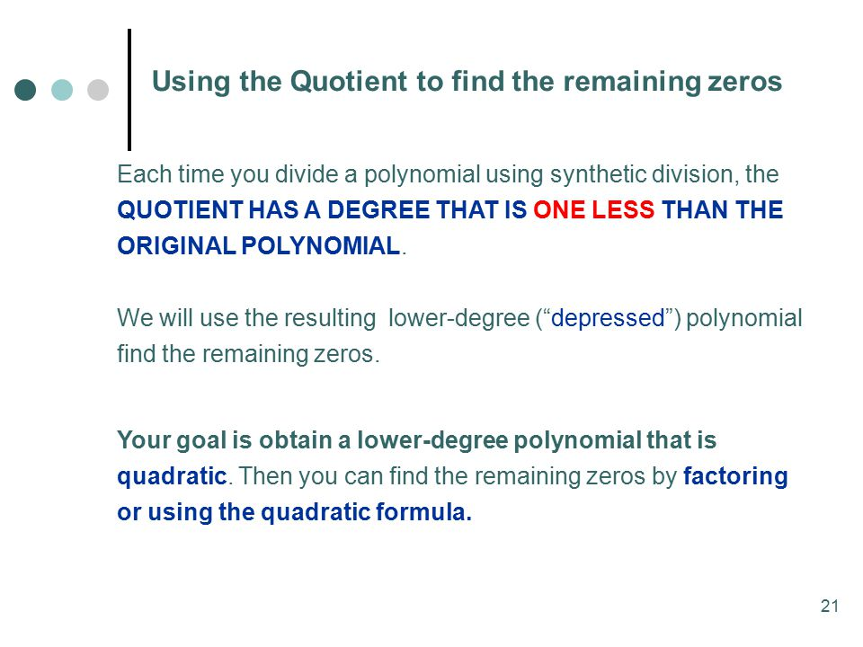 21 Using the Quotient to find the remaining zeros Each time you divide a polynomial using synthetic division, the QUOTIENT HAS A DEGREE THAT IS ONE LESS THAN THE ORIGINAL POLYNOMIAL.