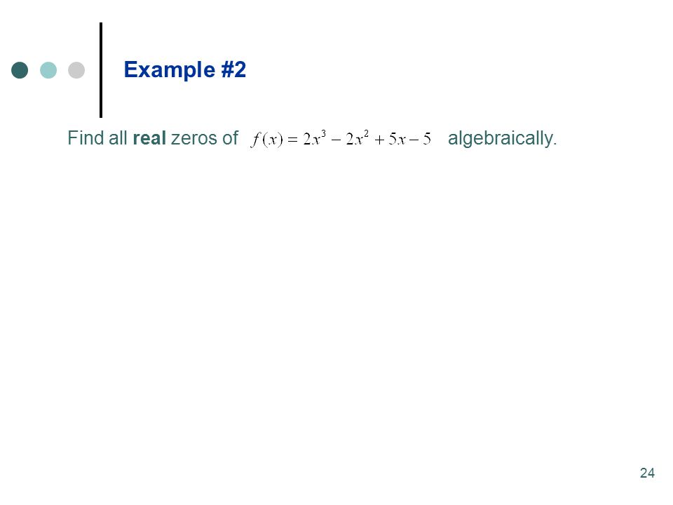 24 Find all real zeros of algebraically. Example #2
