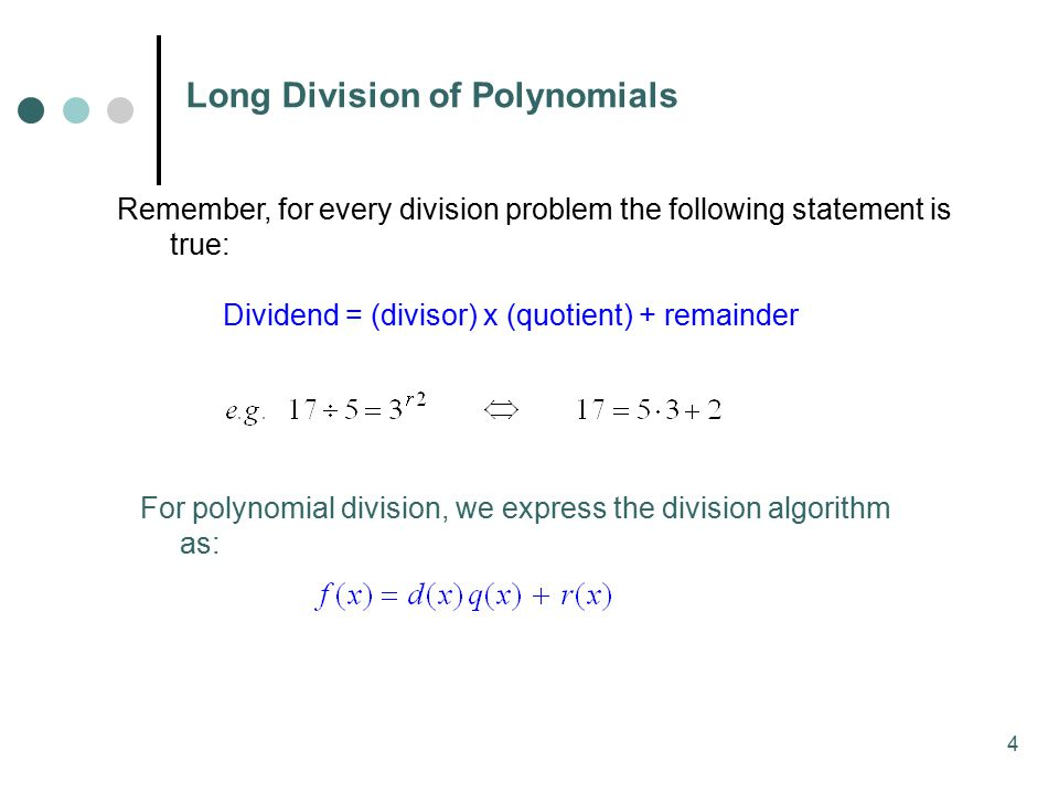 4 Remember, for every division problem the following statement is true: Dividend = (divisor) x (quotient) + remainder Long Division of Polynomials For polynomial division, we express the division algorithm as: