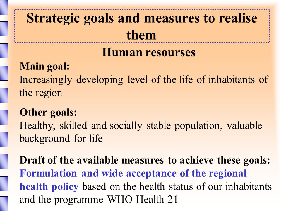 Strategic goals and measures to realise them Human resourses Main goal: Increasingly developing level of the life of inhabitants of the region Other goals: Healthy, skilled and socially stable population, valuable background for life Draft of the available measures to achieve these goals: Formulation and wide acceptance of the regional health policy based on the health status of our inhabitants and the programme WHO Health 21