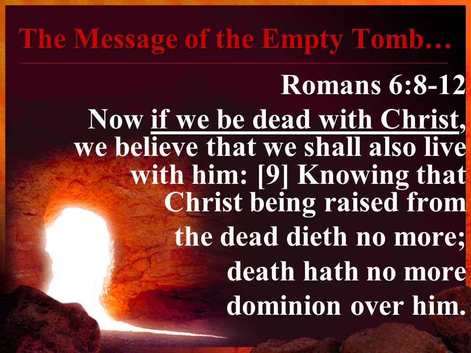 The Message of the Empty Tomb… Romans 6:8-12 Now if we be dead with Christ, we believe that we shall also live with him: [9] Knowing that Christ being raised from the dead dieth no more; death hath no more dominion over him.