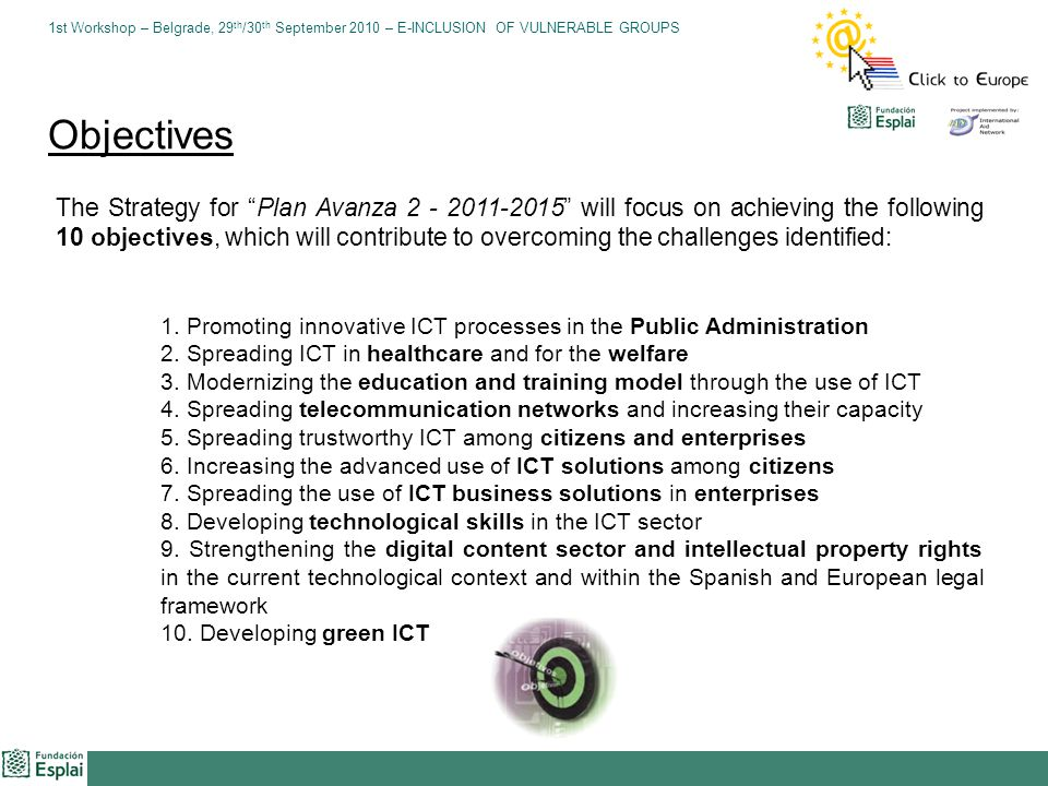 1st Workshop – Belgrade, 29 th /30 th September 2010 – E-INCLUSION OF VULNERABLE GROUPS The Strategy for Plan Avanza 2 - 2011-2015 will focus on achieving the following 10 objectives, which will contribute to overcoming the challenges identified: 1.