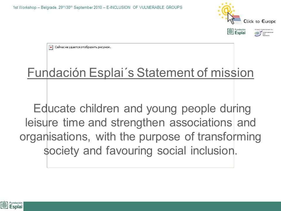 1st Workshop – Belgrade, 29 th /30 th September 2010 – E-INCLUSION OF VULNERABLE GROUPS Fundación Esplai´s Statement of mission Educate children and young people during leisure time and strengthen associations and organisations, with the purpose of transforming society and favouring social inclusion.
