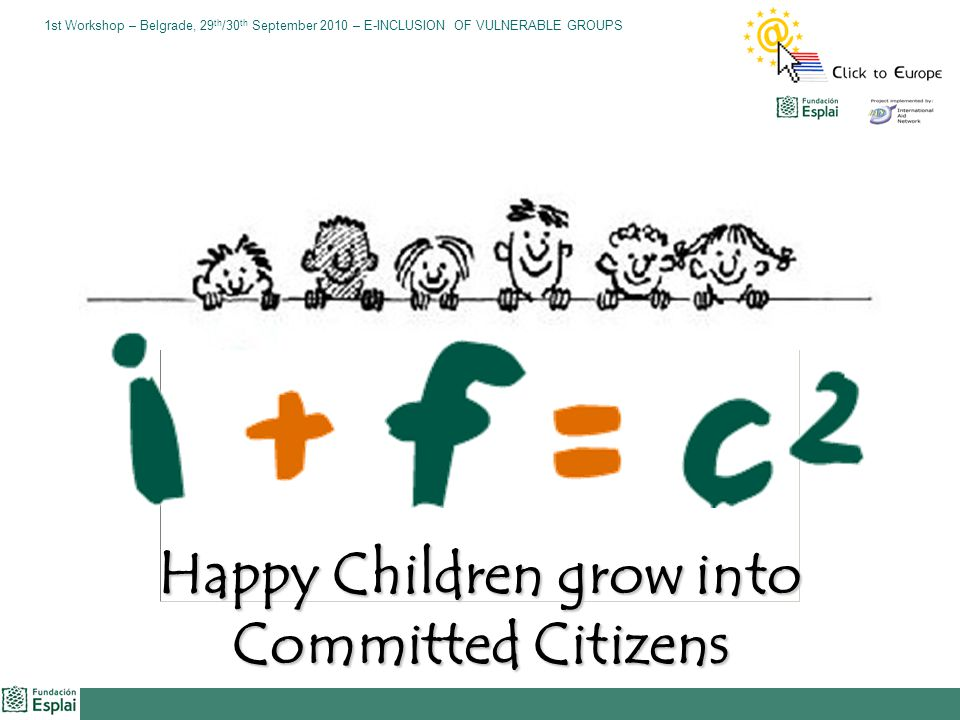 1st Workshop – Belgrade, 29 th /30 th September 2010 – E-INCLUSION OF VULNERABLE GROUPS Happy Children grow into Committed Citizens