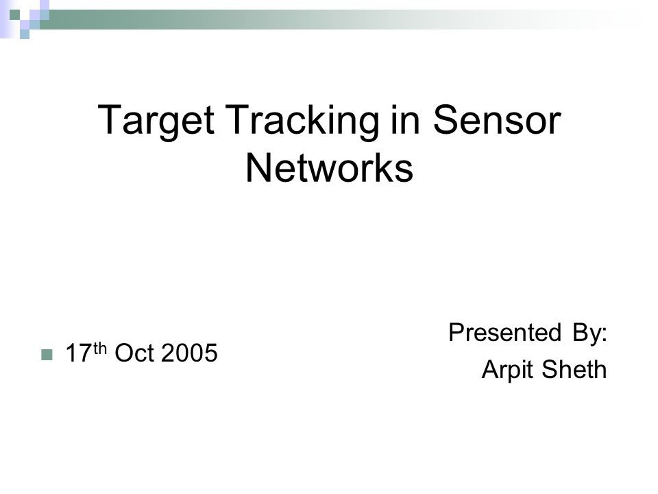 Target Tracking in Sensor Networks 17 th Oct 2005 Presented By: Arpit Sheth