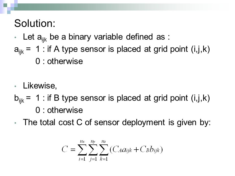 Solution: Let a ijk be a binary variable defined as : a ijk = 1 : if A type sensor is placed at grid point (i,j,k) 0 : otherwise Likewise, b ijk = 1 : if B type sensor is placed at grid point (i,j,k) 0 : otherwise The total cost C of sensor deployment is given by: