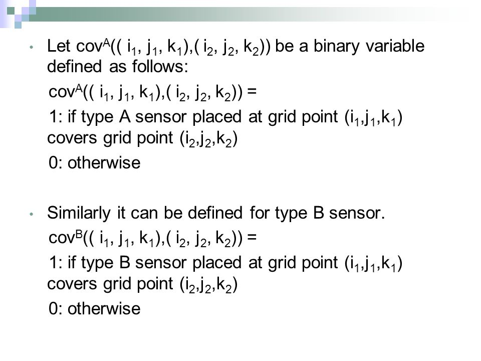 Let cov A (( i 1, j 1, k 1 ),( i 2, j 2, k 2 )) be a binary variable defined as follows: cov A (( i 1, j 1, k 1 ),( i 2, j 2, k 2 )) = 1: if type A sensor placed at grid point (i 1,j 1,k 1 ) covers grid point (i 2,j 2,k 2 ) 0: otherwise Similarly it can be defined for type B sensor.