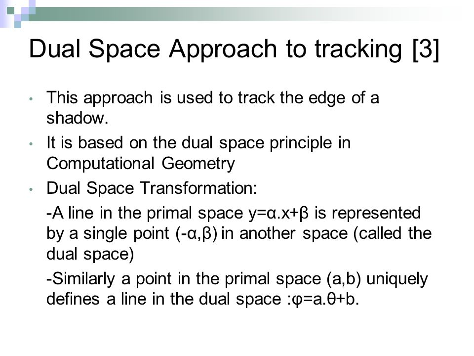 Dual Space Approach to tracking [3] This approach is used to track the edge of a shadow.