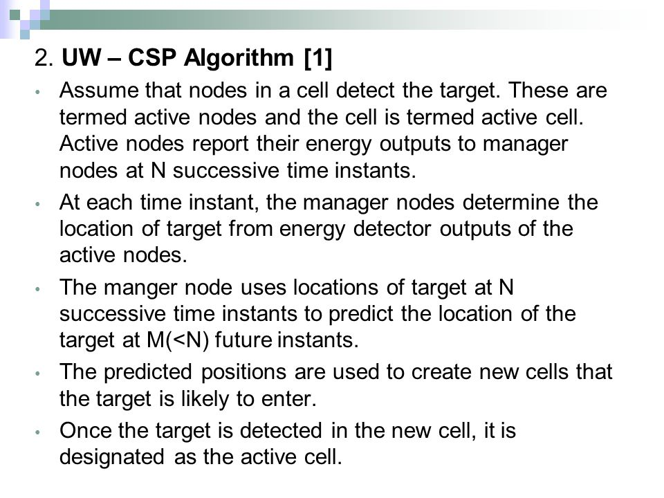 2. UW – CSP Algorithm [1] Assume that nodes in a cell detect the target. These are termed active nodes and the cell is termed active cell. Active node