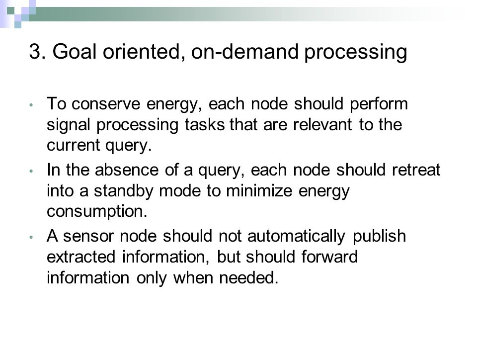 3. Goal oriented, on-demand processing To conserve energy, each node should perform signal processing tasks that are relevant to the current query. In