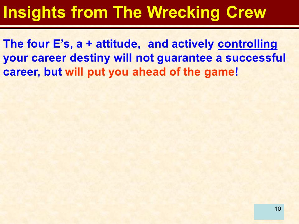 10 Insights from The Wrecking Crew The four E's, a + attitude, and actively controlling your career destiny will not guarantee a successful career, but will put you ahead of the game!