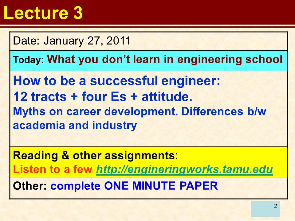 2 Lecture 3 Date: January 27, 2011 Today: What you don't learn in engineering school How to be a successful engineer: 12 tracts + four Es + attitude.