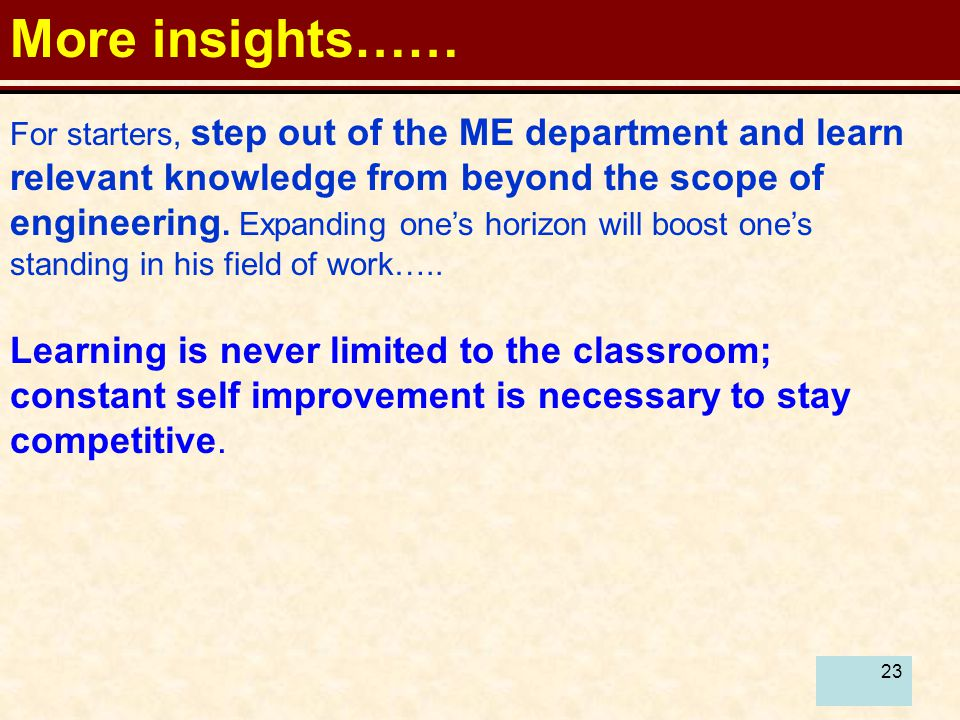 23 More insights…… For starters, step out of the ME department and learn relevant knowledge from beyond the scope of engineering.