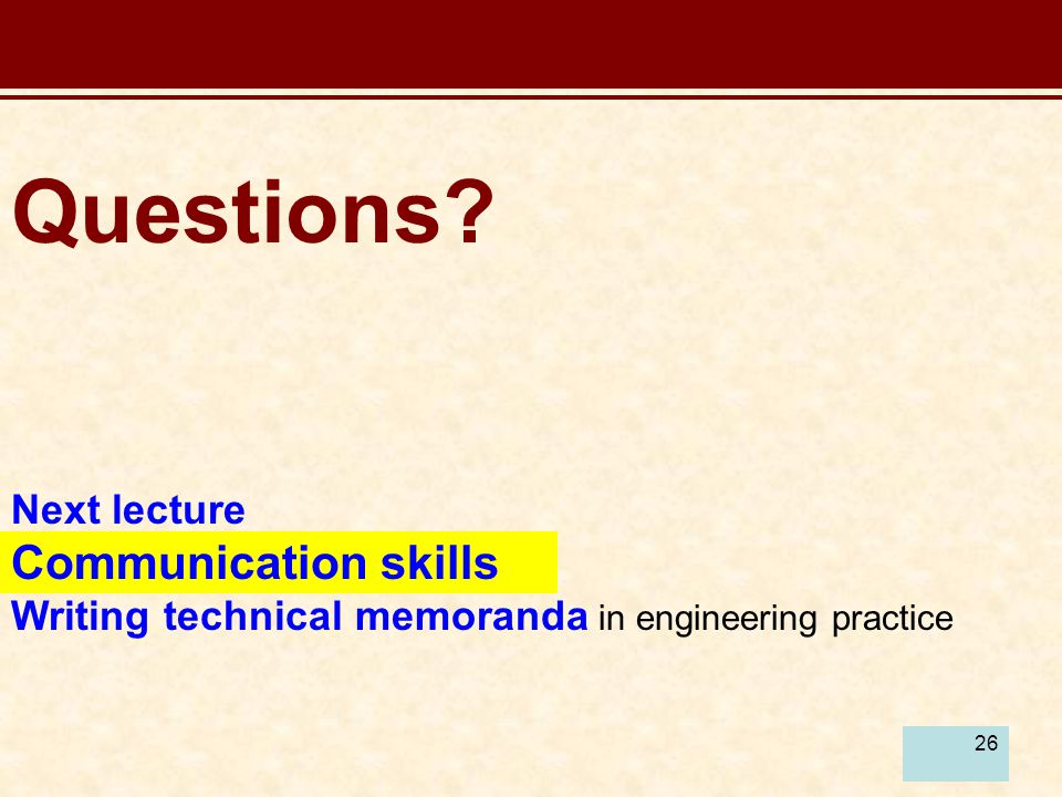 26 Questions Next lecture Communication skills Writing technical memoranda in engineering practice