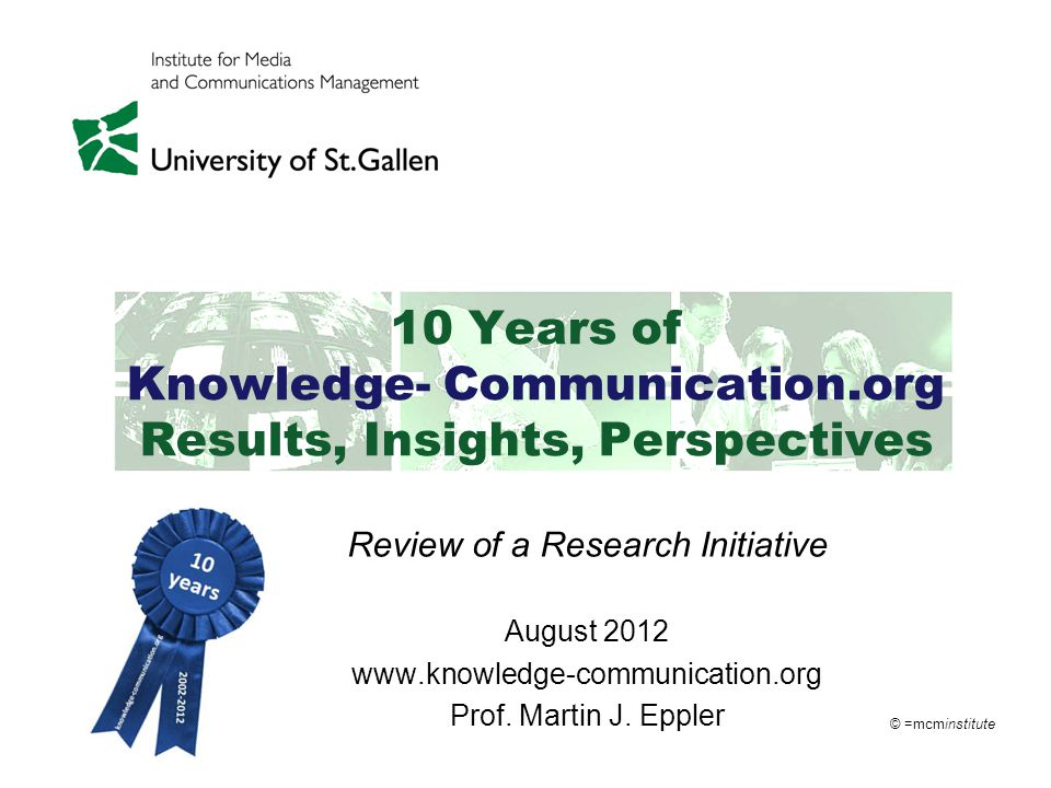 © =mcminstitute 10 Years of Knowledge- Communication.org Results, Insights, Perspectives Review of a Research Initiative August 2012 www.knowledge-communication.org Prof.