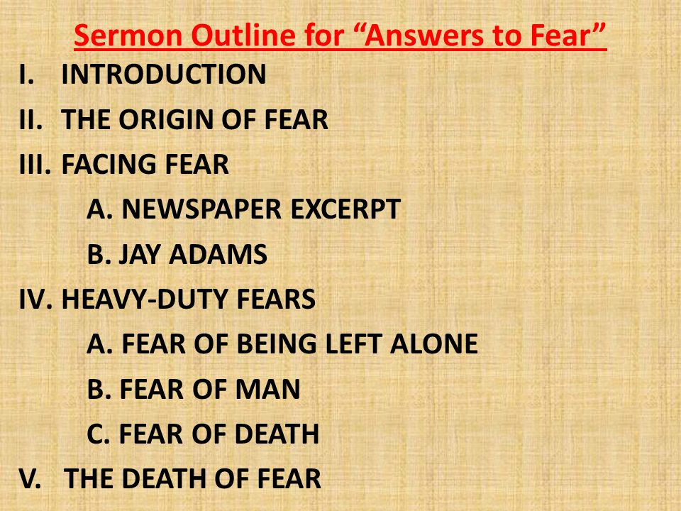 "Sermon Outline for ""Answers to Fear"" I.INTRODUCTION II.THE ORIGIN OF FEAR III.FACING FEAR A. NEWSPAPER EXCERPT B. JAY ADAMS IV.HEAVY-DUTY FEARS A. FEA"