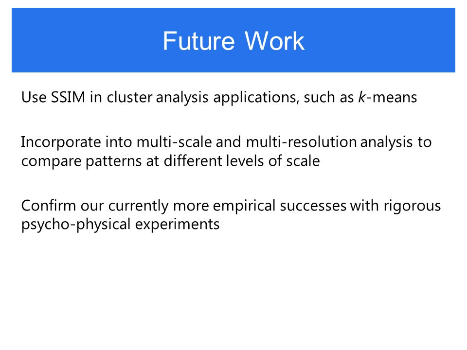 Future Work Use SSIM in cluster analysis applications, such as k-means Incorporate into multi-scale and multi-resolution analysis to compare patterns