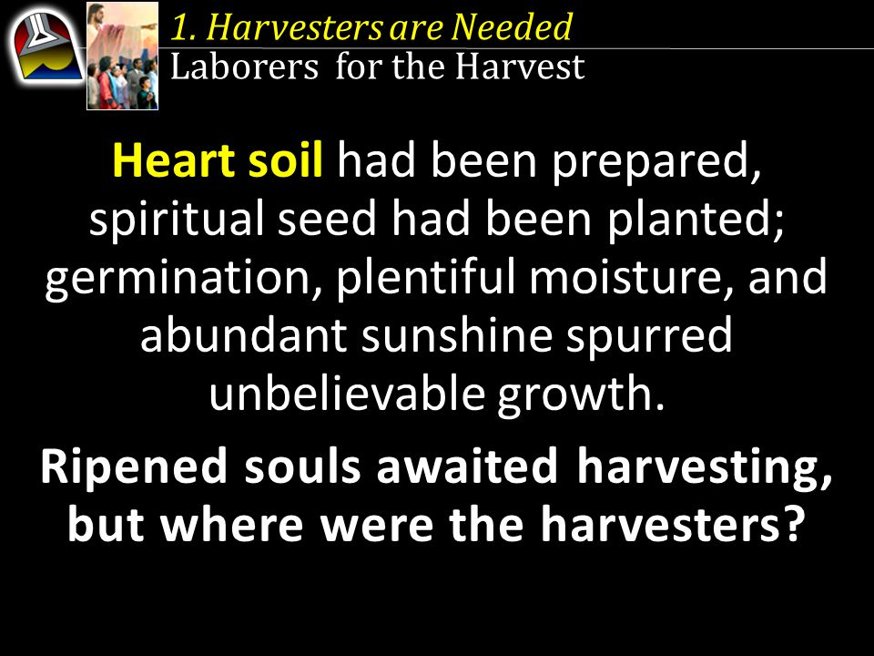 1. Harvesters are Needed Laborers for the Harvest Heart soil had been prepared, spiritual seed had been planted; germination, plentiful moisture, and