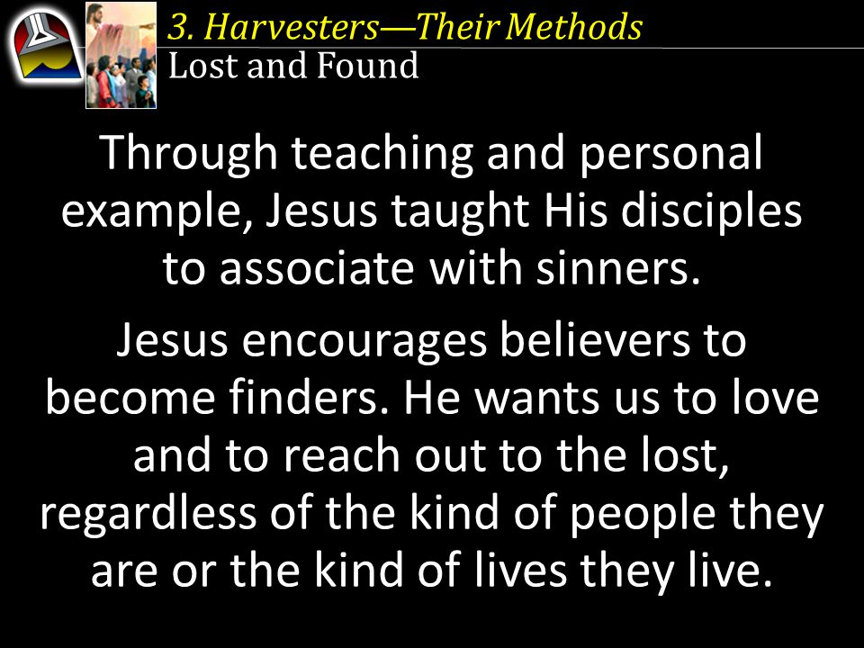 3. Harvesters—Their Methods Lost and Found Through teaching and personal example, Jesus taught His disciples to associate with sinners. Jesus encourag