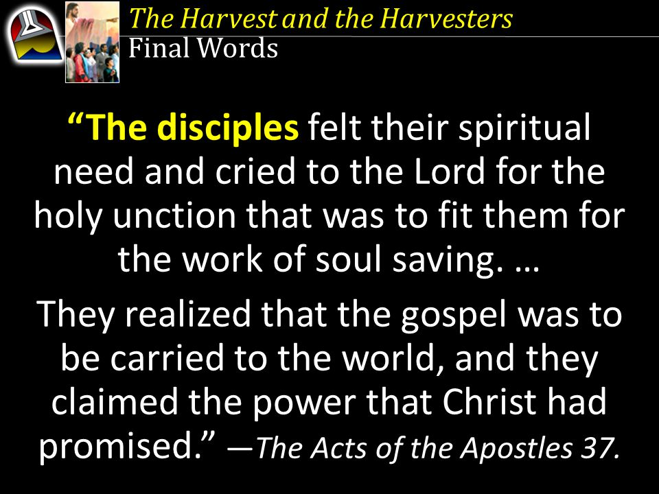 The Harvest and the Harvesters Final Words The disciples felt their spiritual need and cried to the Lord for the holy unction that was to fit them for the work of soul saving.