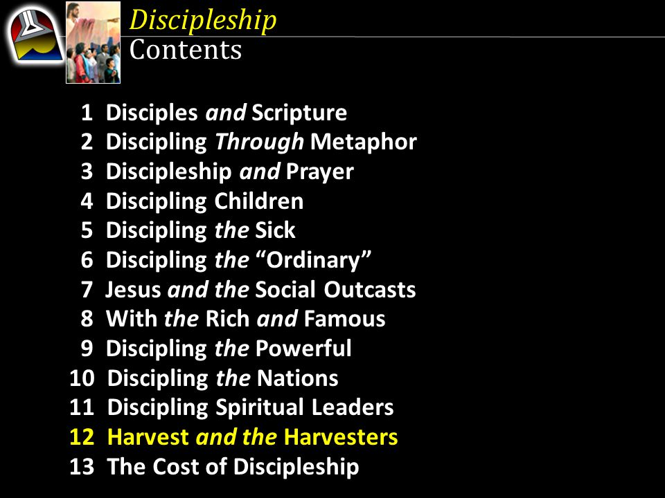 1 Disciples and Scripture 2 Discipling Through Metaphor 3 Discipleship and Prayer 4 Discipling Children 5 Discipling the Sick 6 Discipling the Ordinary 7 Jesus and the Social Outcasts 8 With the Rich and Famous 9 Discipling the Powerful 10 Discipling the Nations 11 Discipling Spiritual Leaders 12 Harvest and the Harvesters 13 The Cost of Discipleship Discipleship Contents