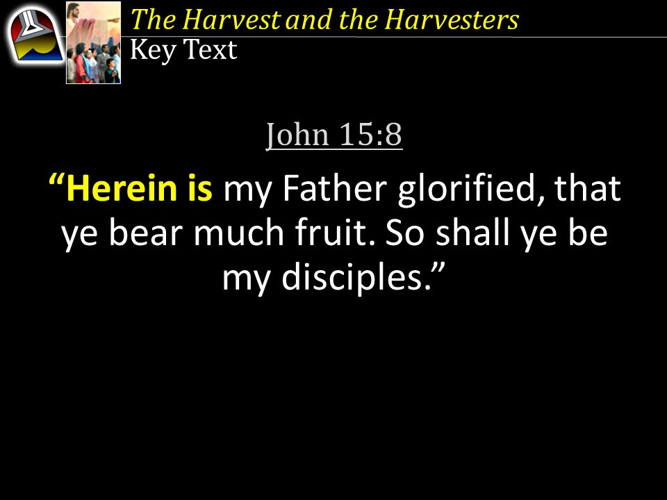 Key Text John 15:8 Herein is my Father glorified, that ye bear much fruit.